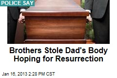 brothers-stole-dads-body-hoping-for-resurrection