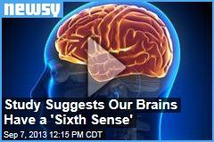 Our Brains Have  A Sixth sense